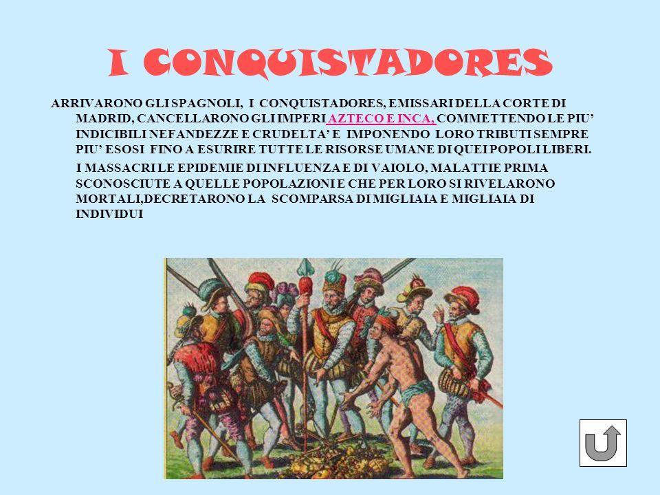I CONQUISTADORES ARRIVARONO GLI SPAGNOLI, I CONQUISTADORES, EMISSARI DELLA CORTE DI MADRID, CANCELLARONO GLI IMPERI AZTECO E INCA, COMMETTENDO LE PIU