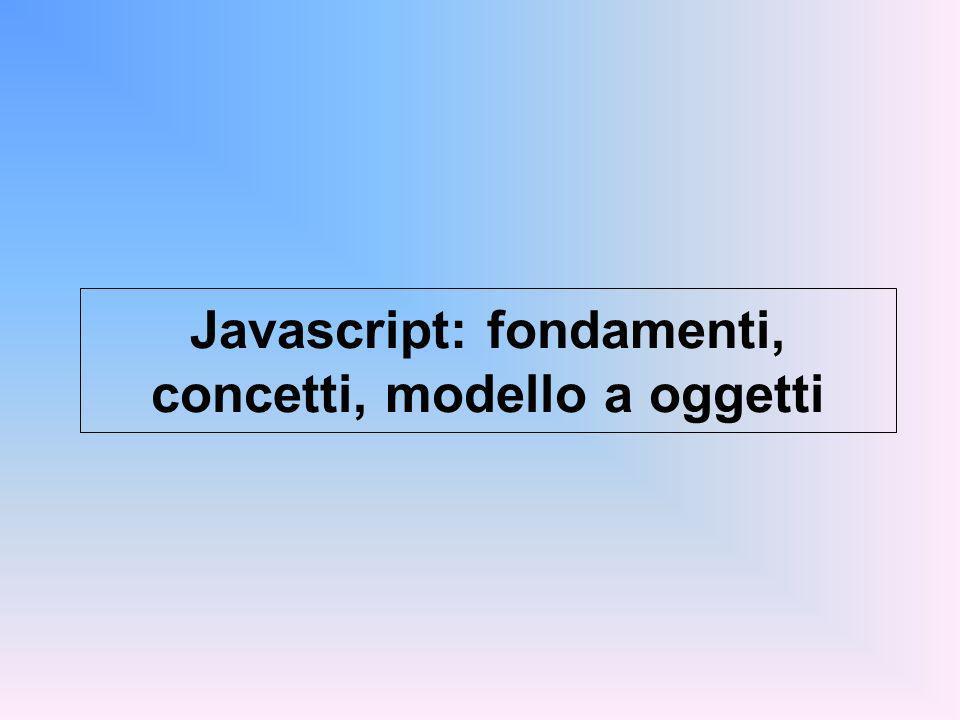 JAVASCRIPT Un linguaggio di scripting Come tale è interpretato, non compilato Storia: Definito in origine da Netscape (LiveScript) - nome modificato in Javascript dopo accordo con Sun nel 1995 Microsoft lo chiama JScript (minime differenze) Riferimento: standard ECMAScript 262 Object-based (ma non object-oriented) assomiglia alla grande famiglia C, Pascal, Java...