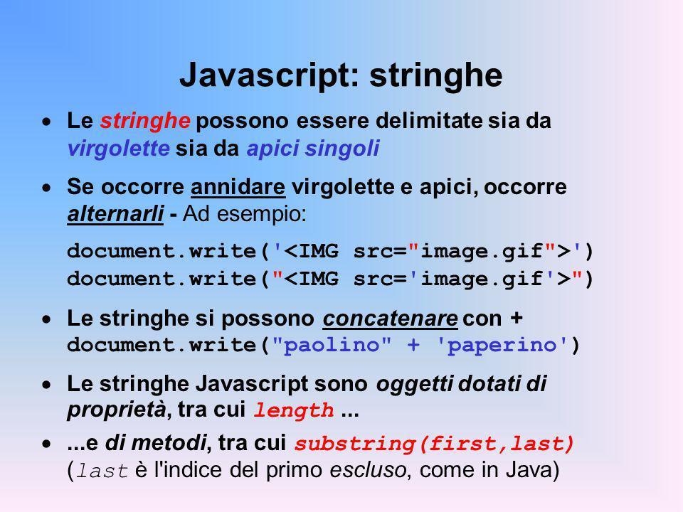 Javascript: stringhe Le stringhe possono essere delimitate sia da virgolette sia da apici singoli Se occorre annidare virgolette e apici, occorre alternarli - Ad esempio: document.write( ) document.write( ) Le stringhe si possono concatenare con + document.write( paolino + paperino ) Le stringhe Javascript sono oggetti dotati di proprietà, tra cui length......e di metodi, tra cui substring(first,last) ( last è l indice del primo escluso, come in Java)