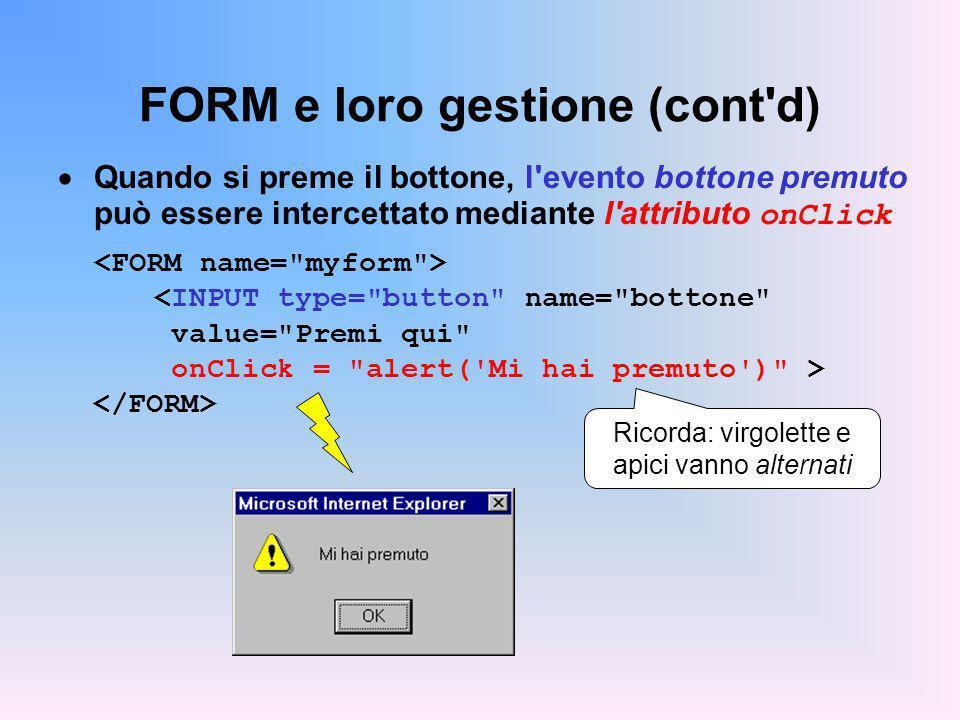 FORM e loro gestione (cont d) Quando si preme il bottone, l evento bottone premuto può essere intercettato mediante l attributo onClick Ricorda: virgolette e apici vanno alternati