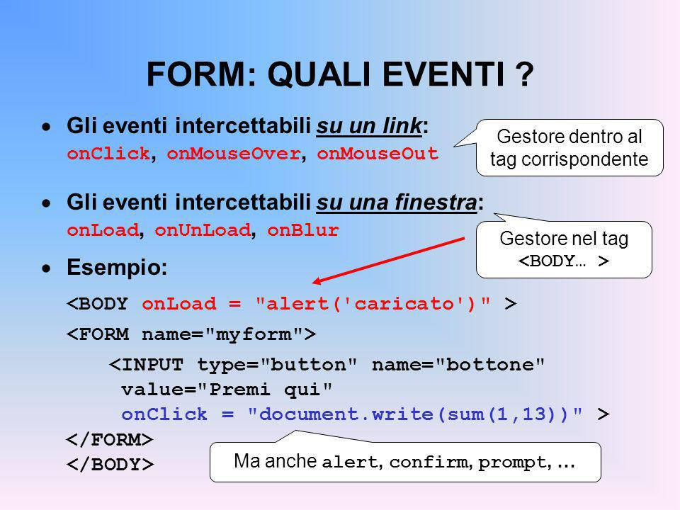 FORM: QUALI EVENTI ? Gli eventi intercettabili su un link: onClick, onMouseOver, onMouseOut Gli eventi intercettabili su una finestra: onLoad, onUnLoa