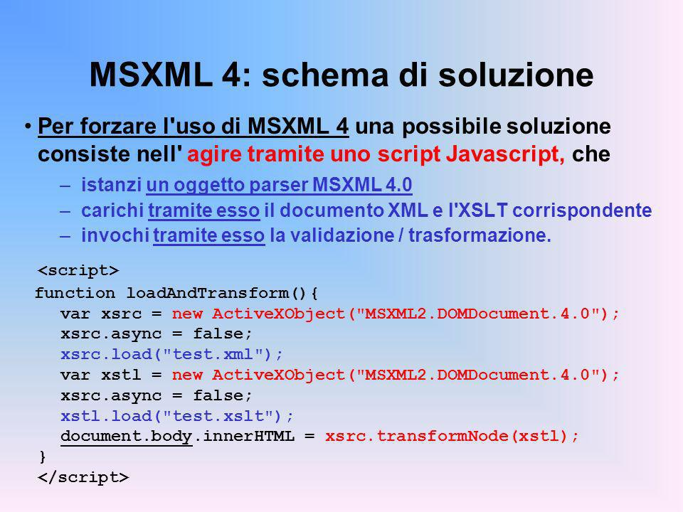 MSXML 4: schema di soluzione Per forzare l uso di MSXML 4 una possibile soluzione consiste nell agire tramite uno script Javascript, che –istanzi un oggetto parser MSXML 4.0 –carichi tramite esso il documento XML e l XSLT corrispondente –invochi tramite esso la validazione / trasformazione.