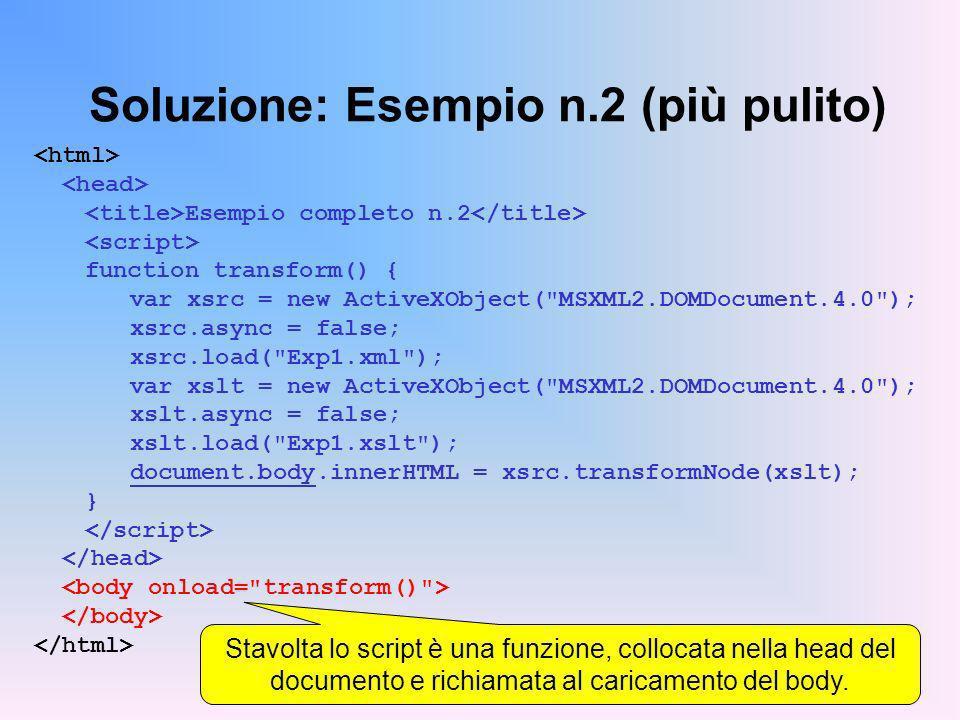 Soluzione: Esempio n.2 (più pulito) Esempio completo n.2 function transform() { var xsrc = new ActiveXObject( MSXML2.DOMDocument.4.0 ); xsrc.async = false; xsrc.load( Exp1.xml ); var xslt = new ActiveXObject( MSXML2.DOMDocument.4.0 ); xslt.async = false; xslt.load( Exp1.xslt ); document.body.innerHTML = xsrc.transformNode(xslt); } Stavolta lo script è una funzione, collocata nella head del documento e richiamata al caricamento del body.