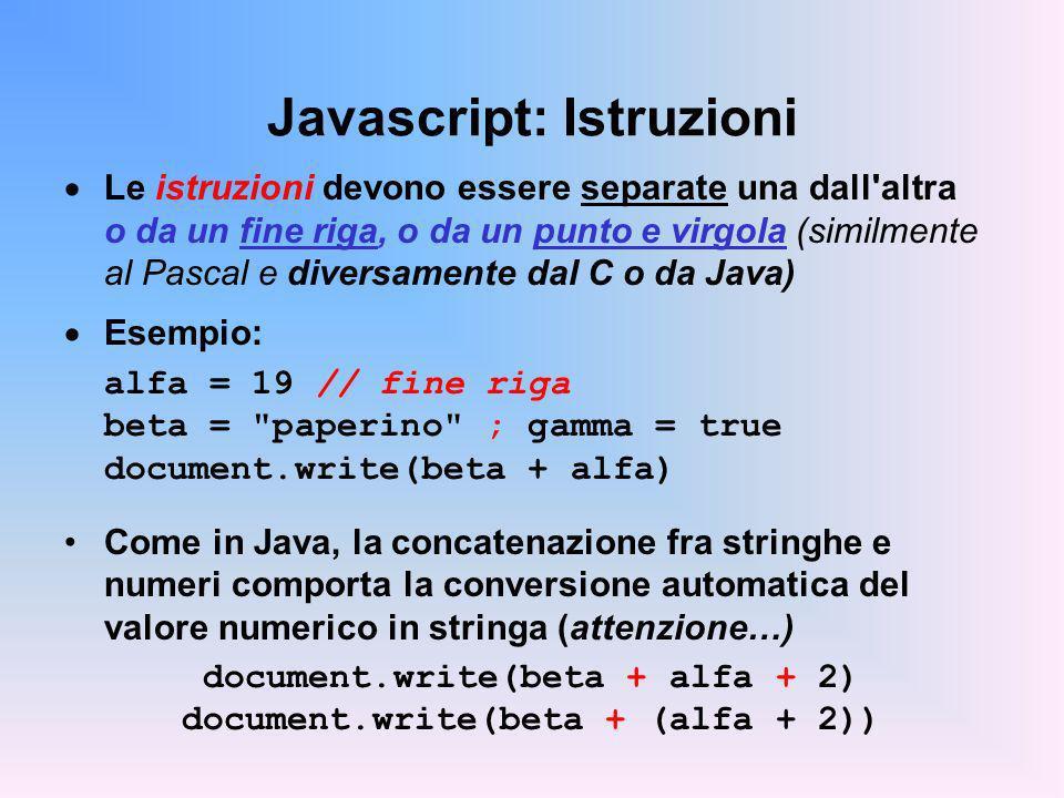 Javascript: Istruzioni Le istruzioni devono essere separate una dall altra o da un fine riga, o da un punto e virgola (similmente al Pascal e diversamente dal C o da Java) Esempio: alfa = 19 // fine riga beta = paperino ; gamma = true document.write(beta + alfa) Come in Java, la concatenazione fra stringhe e numeri comporta la conversione automatica del valore numerico in stringa (attenzione…) document.write(beta + alfa + 2) document.write(beta + (alfa + 2))