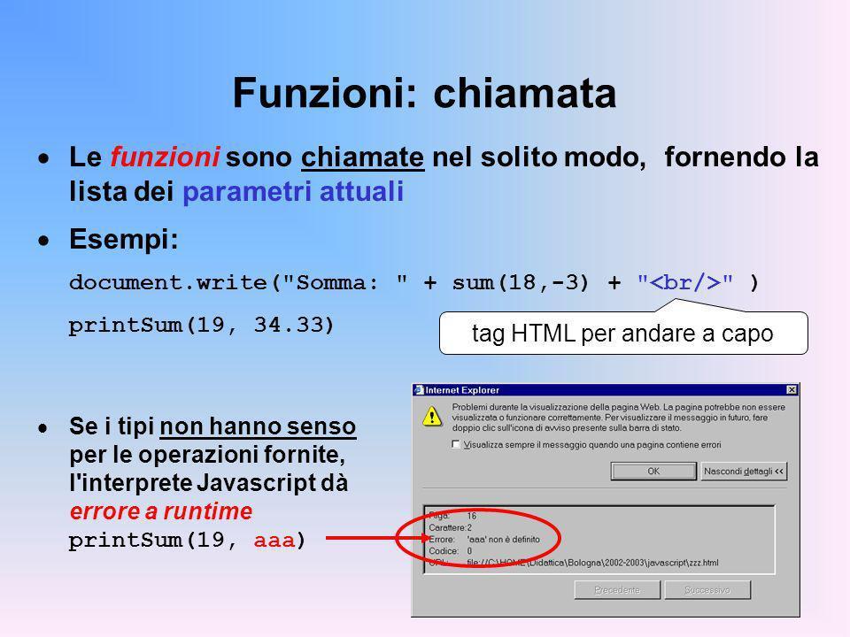 Funzioni: chiamata Le funzioni sono chiamate nel solito modo, fornendo la lista dei parametri attuali Esempi: document.write( Somma: + sum(18,-3) + ) printSum(19, 34.33) Se i tipi non hanno senso per le operazioni fornite, l interprete Javascript dà errore a runtime printSum(19, aaa) tag HTML per andare a capo