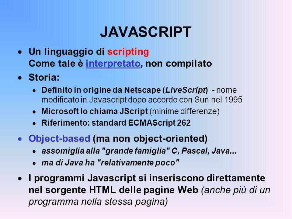 FORM: GESTIONE degli EVENTI Per sfruttare il valore restituito da confirm, prompt, o qualsiasi altra funzione Javascript occorre inserire come valore dell attributo onClick un programma Javascript (una sequenza o una chiamata di funzione) Esempi: onClick = x = prompt( Cognome e Nome: ) ; document.write(x) onClick = ok = confirm( Va bene così? ) ; if(!ok) alert( ATTENTO… )