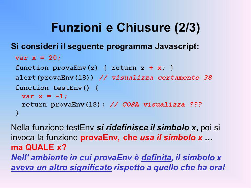 Funzioni e Chiusure (2/3) Si consideri il seguente programma Javascript: var x = 20; function provaEnv(z) { return z + x; } alert(provaEnv(18)) // visualizza certamente 38 function testEnv() { var x = -1; return provaEnv(18); // COSA visualizza ??.