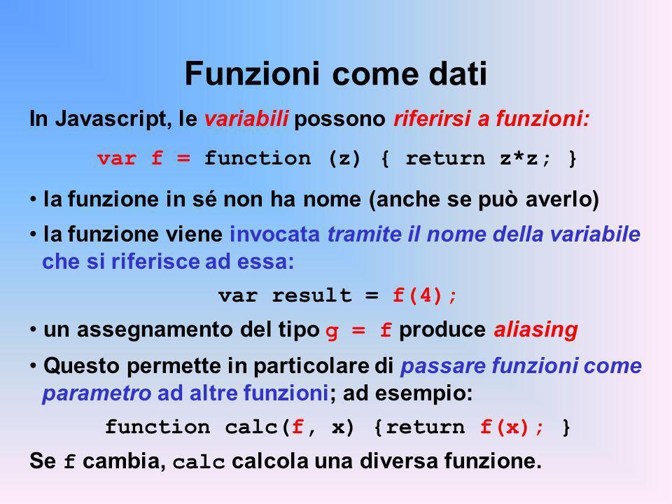 Funzioni come dati In Javascript, le variabili possono riferirsi a funzioni: var f = function (z) { return z*z; } la funzione in sé non ha nome (anche se può averlo) la funzione viene invocata tramite il nome della variabile che si riferisce ad essa: var result = f(4); un assegnamento del tipo g = f produce aliasing Questo permette in particolare di passare funzioni come parametro ad altre funzioni; ad esempio: function calc(f, x) {return f(x); } Se f cambia, calc calcola una diversa funzione.