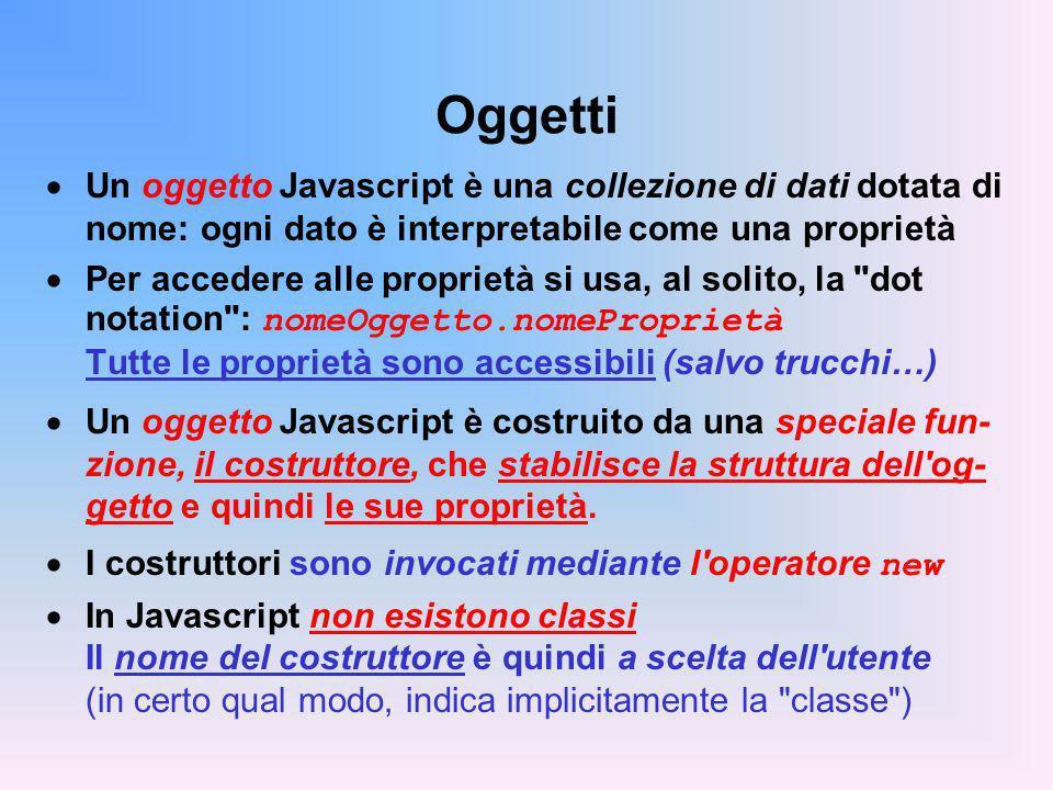 Oggetti Un oggetto Javascript è una collezione di dati dotata di nome: ogni dato è interpretabile come una proprietà Per accedere alle proprietà si usa, al solito, la dot notation : nomeOggetto.nomeProprietà Tutte le proprietà sono accessibili (salvo trucchi…) Un oggetto Javascript è costruito da una speciale fun- zione, il costruttore, che stabilisce la struttura dell og- getto e quindi le sue proprietà.