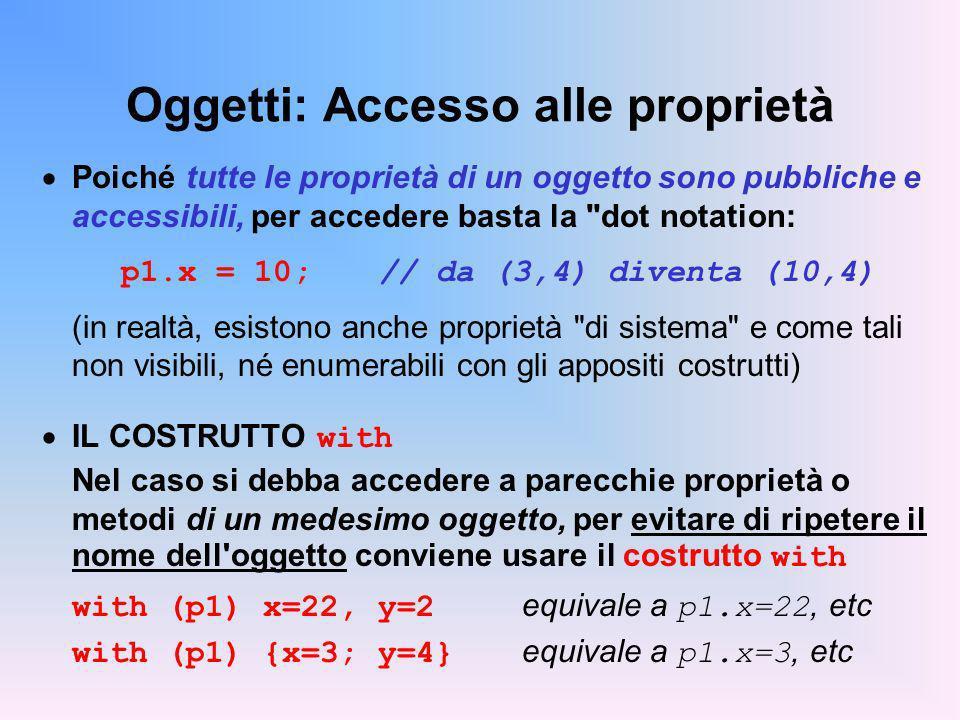 Oggetti: Accesso alle proprietà Poiché tutte le proprietà di un oggetto sono pubbliche e accessibili, per accedere basta la dot notation: p1.x = 10; // da (3,4) diventa (10,4) (in realtà, esistono anche proprietà di sistema e come tali non visibili, né enumerabili con gli appositi costrutti) IL COSTRUTTO with Nel caso si debba accedere a parecchie proprietà o metodi di un medesimo oggetto, per evitare di ripetere il nome dell oggetto conviene usare il costrutto with with (p1) x=22, y=2 equivale a p1.x=22, etc with (p1) {x=3; y=4} equivale a p1.x=3, etc