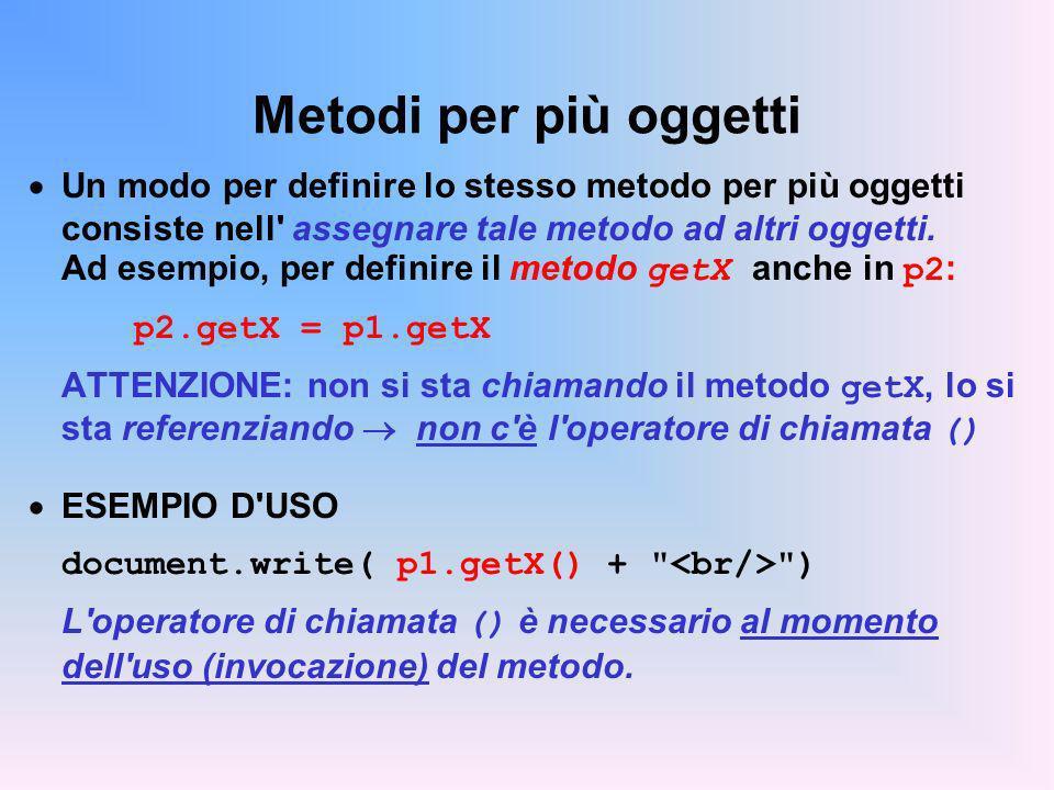 Metodi per più oggetti Un modo per definire lo stesso metodo per più oggetti consiste nell' assegnare tale metodo ad altri oggetti. Ad esempio, per de