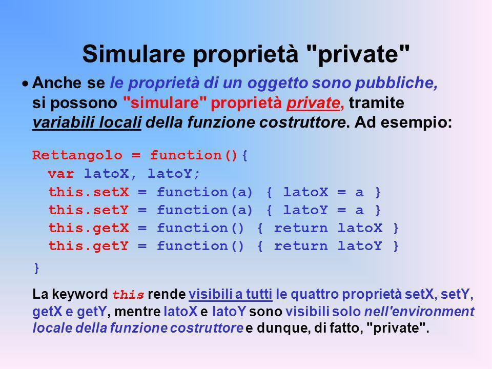 Simulare proprietà private Anche se le proprietà di un oggetto sono pubbliche, si possono simulare proprietà private, tramite variabili locali della funzione costruttore.