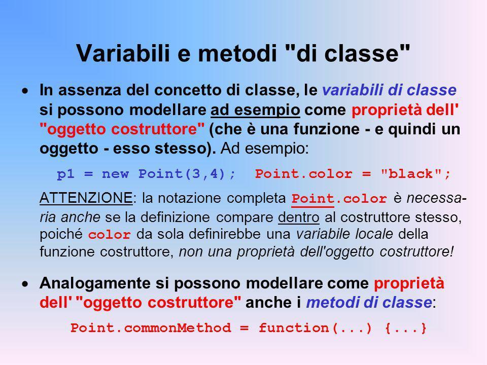 Variabili e metodi di classe In assenza del concetto di classe, le variabili di classe si possono modellare ad esempio come proprietà dell oggetto costruttore (che è una funzione - e quindi un oggetto - esso stesso).