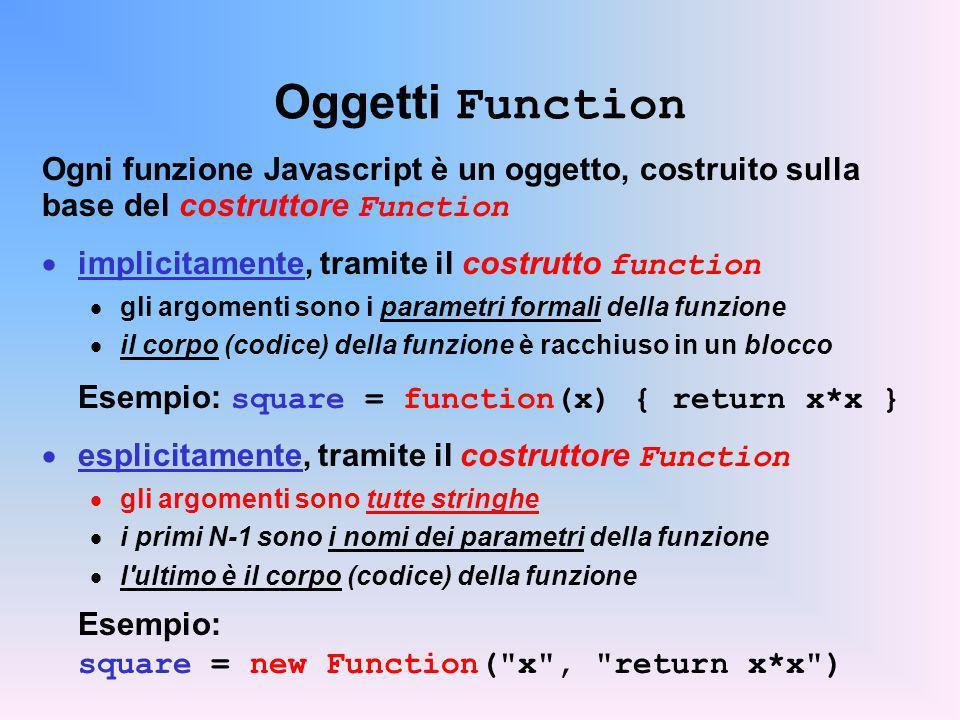 Oggetti Function Ogni funzione Javascript è un oggetto, costruito sulla base del costruttore Function implicitamente, tramite il costrutto function gli argomenti sono i parametri formali della funzione il corpo (codice) della funzione è racchiuso in un blocco Esempio: square = function(x) { return x*x } esplicitamente, tramite il costruttore Function gli argomenti sono tutte stringhe i primi N-1 sono i nomi dei parametri della funzione l ultimo è il corpo (codice) della funzione Esempio: square = new Function( x , return x*x )