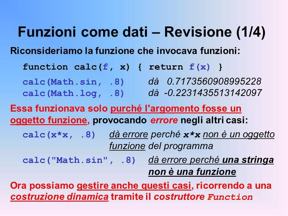 Funzioni come dati – Revisione (1/4) Riconsideriamo la funzione che invocava funzioni: function calc(f, x) { return f(x) } calc(Math.sin,.8) dà 0.7173560908995228 calc(Math.log,.8) dà -0.2231435513142097 Essa funzionava solo purché l argomento fosse un oggetto funzione, provocando errore negli altri casi: calc(x*x,.8) dà errore perché x*x non è un oggetto funzione del programma calc( Math.sin ,.8) dà errore perché una stringa non è una funzione Ora possiamo gestire anche questi casi, ricorrendo a una costruzione dinamica tramite il costruttore Function