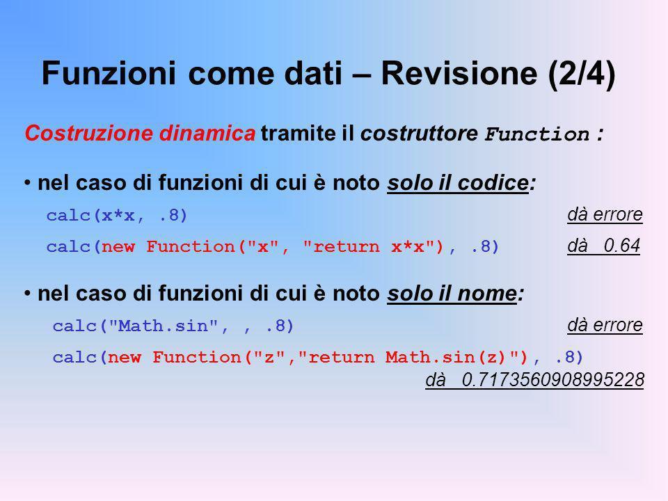 Funzioni come dati – Revisione (2/4) Costruzione dinamica tramite il costruttore Function : nel caso di funzioni di cui è noto solo il codice: calc(x*x,.8) dà errore calc(new Function( x , return x*x ),.8) dà 0.64 nel caso di funzioni di cui è noto solo il nome: calc( Math.sin ,,.8) dà errore calc(new Function( z , return Math.sin(z) ),.8) dà 0.7173560908995228