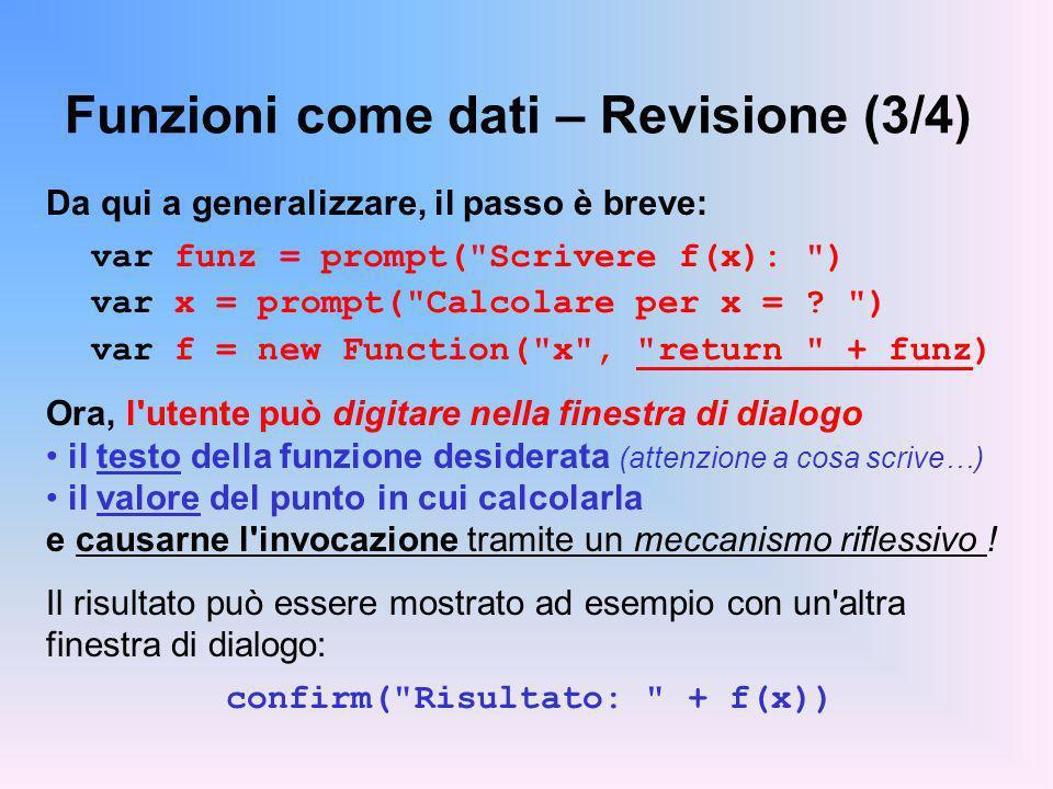 Funzioni come dati – Revisione (3/4) Da qui a generalizzare, il passo è breve: var funz = prompt( Scrivere f(x): ) var x = prompt( Calcolare per x = .