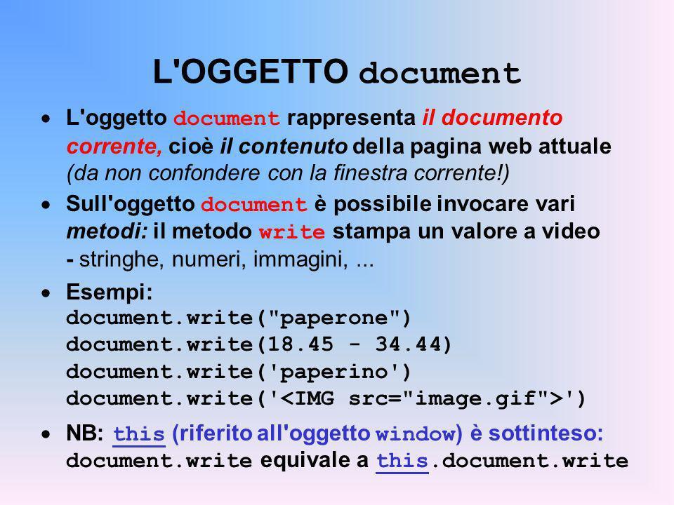 L OGGETTO window (1/2) L oggetto window è la radice della gerarchia DOM e rappresenta la finestra del browser Fra i metodi dell oggetto window vi è alert, che fa apparire una finestra di avviso con il messaggio dato Esempio: x = -1.55; y = 31.85 alert( Somma di +x + e + y + : + (x+y)); La funzione alert è ovviamente usabile anche in un link HTML.