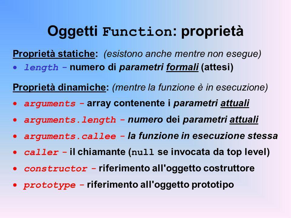 Oggetti Function : proprietà Proprietà statiche: (esistono anche mentre non esegue) length - numero di parametri formali (attesi) Proprietà dinamiche:
