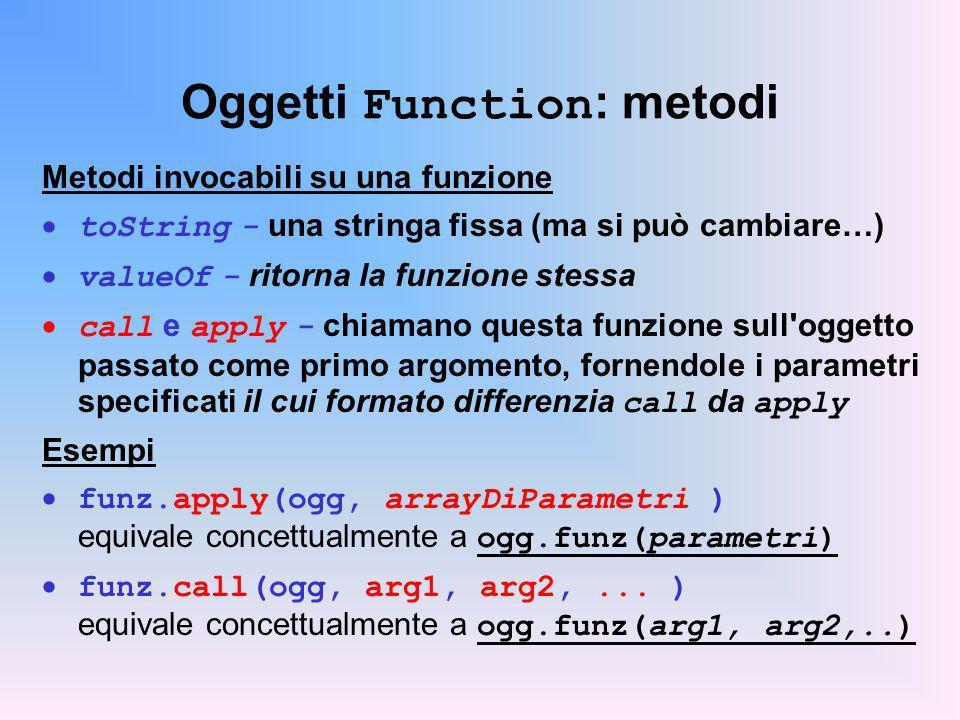 Oggetti Function : metodi Metodi invocabili su una funzione toString - una stringa fissa (ma si può cambiare…) valueOf - ritorna la funzione stessa call e apply - chiamano questa funzione sull oggetto passato come primo argomento, fornendole i parametri specificati il cui formato differenzia call da apply Esempi funz.apply(ogg, arrayDiParametri ) equivale concettualmente a ogg.funz(parametri) funz.call(ogg, arg1, arg2,...