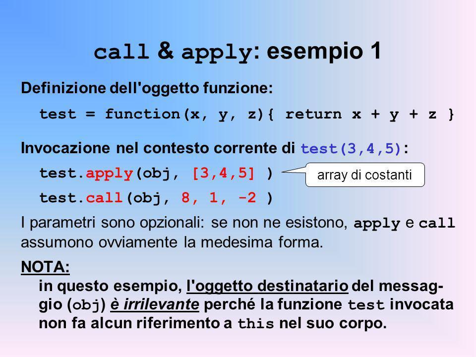 call & apply : esempio 1 Definizione dell oggetto funzione: test = function(x, y, z){ return x + y + z } Invocazione nel contesto corrente di test(3,4,5) : test.apply(obj, [3,4,5] ) test.call(obj, 8, 1, -2 ) I parametri sono opzionali: se non ne esistono, apply e call assumono ovviamente la medesima forma.