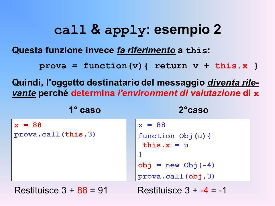 call & apply : esempio 2 Questa funzione invece fa riferimento a this : prova = function(v){ return v + this.x } Quindi, l oggetto destinatario del messaggio diventa rile- vante perché determina l environment di valutazione di x 1° caso2°caso x = 88 prova.call(this,3) x = 88 function Obj(u){ this.x = u } obj = new Obj(-4) prova.call(obj,3) Restituisce 3 + 88 = 91Restituisce 3 + -4 = -1