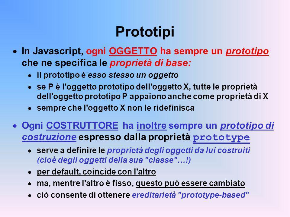 Prototipi In Javascript, ogni OGGETTO ha sempre un prototipo che ne specifica le proprietà di base: il prototipo è esso stesso un oggetto se P è l oggetto prototipo dell oggetto X, tutte le proprietà dell oggetto prototipo P appaiono anche come proprietà di X sempre che l oggetto X non le ridefinisca Ogni COSTRUTTORE ha inoltre sempre un prototipo di costruzione espresso dalla proprietà prototype serve a definire le proprietà degli oggetti da lui costruiti (cioè degli oggetti della sua classe …!) per default, coincide con l altro ma, mentre l altro è fisso, questo può essere cambiato ciò consente di ottenere ereditarietà prototype-based