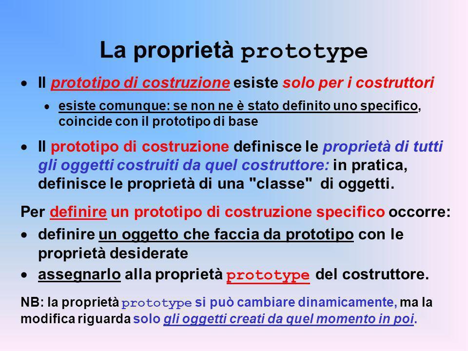 La proprietà prototype Il prototipo di costruzione esiste solo per i costruttori esiste comunque: se non ne è stato definito uno specifico, coincide con il prototipo di base Il prototipo di costruzione definisce le proprietà di tutti gli oggetti costruiti da quel costruttore: in pratica, definisce le proprietà di una classe di oggetti.