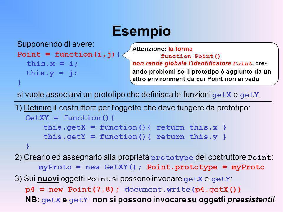 Esempio Supponendo di avere: Point = function(i,j){ this.x = i; this.y = j; } si vuole associarvi un prototipo che definisca le funzioni getX e getY.