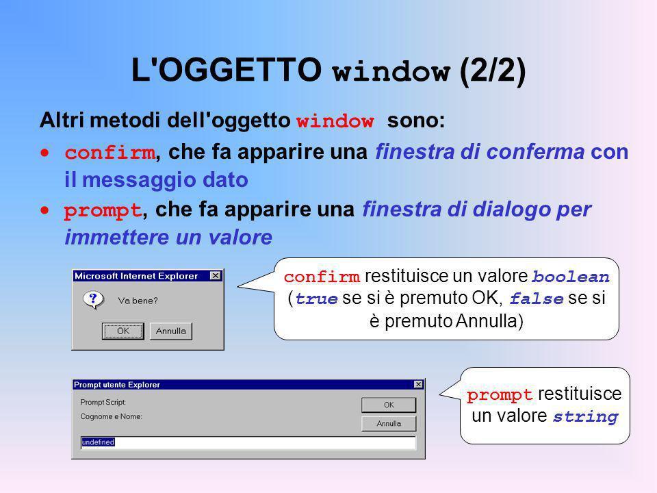 L'OGGETTO window (2/2) Altri metodi dell'oggetto window sono: confirm, che fa apparire una finestra di conferma con il messaggio dato prompt, che fa a