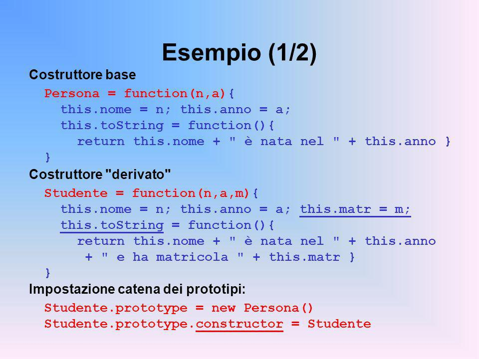 Esempio (1/2) Costruttore base Persona = function(n,a){ this.nome = n; this.anno = a; this.toString = function(){ return this.nome + è nata nel + this.anno } } Costruttore derivato Studente = function(n,a,m){ this.nome = n; this.anno = a; this.matr = m; this.toString = function(){ return this.nome + è nata nel + this.anno + e ha matricola + this.matr } } Impostazione catena dei prototipi: Studente.prototype = new Persona() Studente.prototype.constructor = Studente