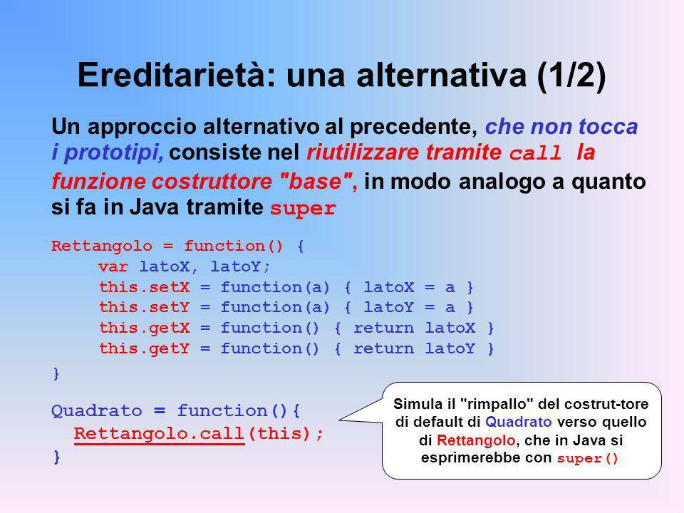 Ereditarietà: una alternativa (1/2) Un approccio alternativo al precedente, che non tocca i prototipi, consiste nel riutilizzare tramite call la funzione costruttore base , in modo analogo a quanto si fa in Java tramite super Rettangolo = function() { var latoX, latoY; this.setX = function(a) { latoX = a } this.setY = function(a) { latoY = a } this.getX = function() { return latoX } this.getY = function() { return latoY } } Quadrato = function(){ Rettangolo.call(this); } Simula il rimpallo del costrut-tore di default di Quadrato verso quello di Rettangolo, che in Java si esprimerebbe con super()