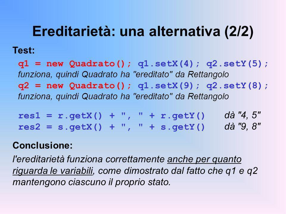 Ereditarietà: una alternativa (2/2) Test: q1 = new Quadrato(); q1.setX(4); q2.setY(5); funziona, quindi Quadrato ha ereditato da Rettangolo q2 = new Quadrato(); q1.setX(9); q2.setY(8); funziona, quindi Quadrato ha ereditato da Rettangolo res1 = r.getX() + , + r.getY() dà 4, 5 res2 = s.getX() + , + s.getY() dà 9, 8 Conclusione: l ereditarietà funziona correttamente anche per quanto riguarda le variabili, come dimostrato dal fatto che q1 e q2 mantengono ciascuno il proprio stato.