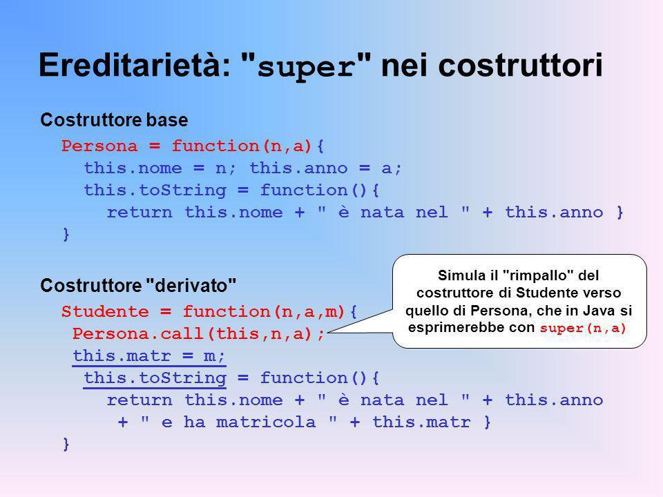 Ereditarietà: super nei costruttori Costruttore base Persona = function(n,a){ this.nome = n; this.anno = a; this.toString = function(){ return this.nome + è nata nel + this.anno } } Costruttore derivato Studente = function(n,a,m){ Persona.call(this,n,a); this.matr = m; this.toString = function(){ return this.nome + è nata nel + this.anno + e ha matricola + this.matr } } Simula il rimpallo del costruttore di Studente verso quello di Persona, che in Java si esprimerebbe con super(n,a)
