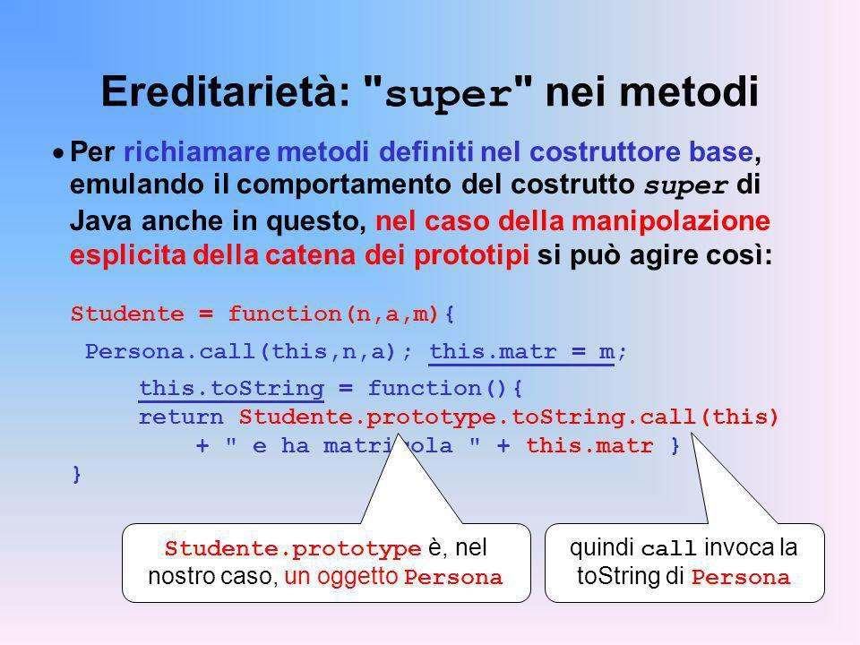 Ereditarietà: super nei metodi Per richiamare metodi definiti nel costruttore base, emulando il comportamento del costrutto super di Java anche in questo, nel caso della manipolazione esplicita della catena dei prototipi si può agire così: Studente = function(n,a,m){ Persona.call(this,n,a); this.matr = m; this.toString = function(){ return Studente.prototype.toString.call(this) + e ha matricola + this.matr } } Studente.prototype è, nel nostro caso, un oggetto Persona quindi call invoca la toString di Persona