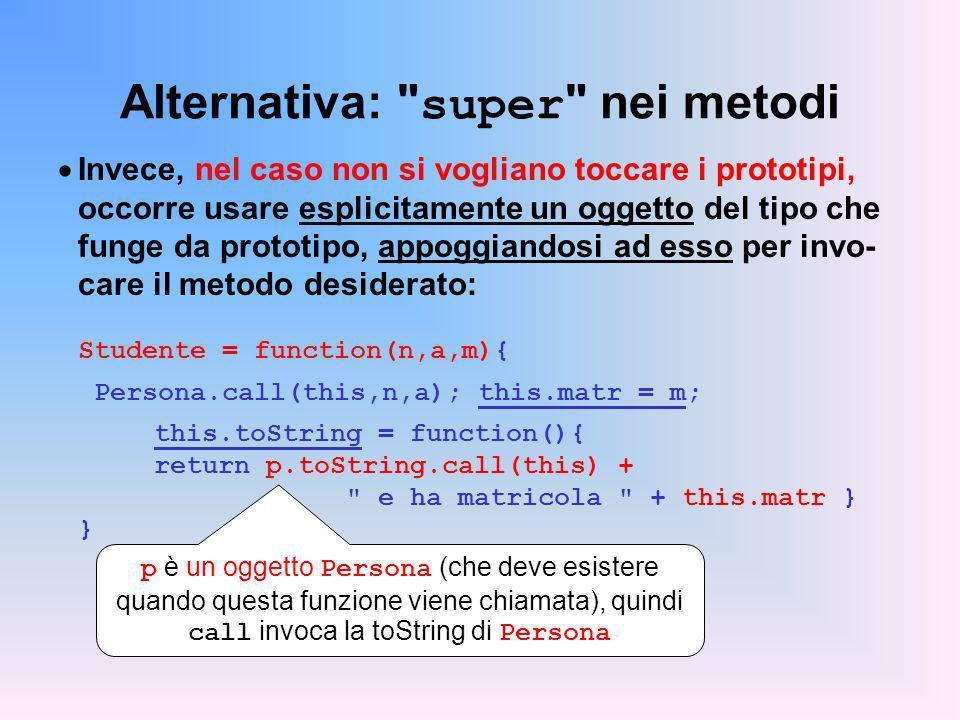Alternativa: super nei metodi Invece, nel caso non si vogliano toccare i prototipi, occorre usare esplicitamente un oggetto del tipo che funge da prototipo, appoggiandosi ad esso per invo- care il metodo desiderato: Studente = function(n,a,m){ Persona.call(this,n,a); this.matr = m; this.toString = function(){ return p.toString.call(this) + e ha matricola + this.matr } } p è un oggetto Persona (che deve esistere quando questa funzione viene chiamata), quindi call invoca la toString di Persona