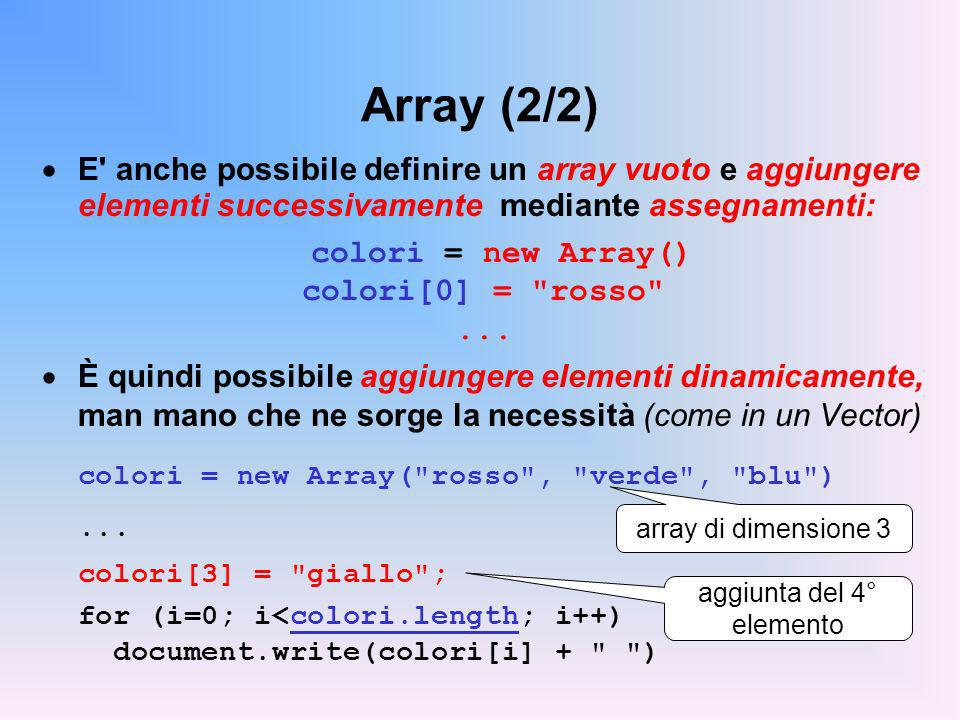 Array (2/2) E anche possibile definire un array vuoto e aggiungere elementi successivamente mediante assegnamenti: colori = new Array() colori[0] = rosso ...
