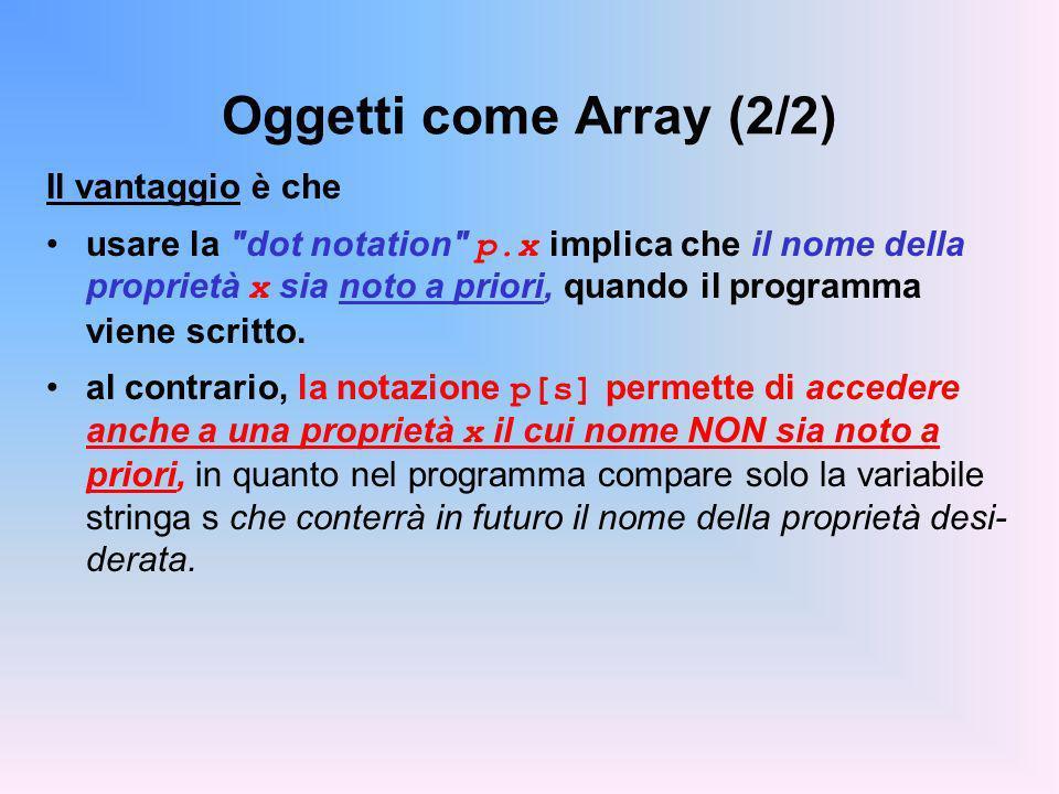 Oggetti come Array (2/2) Il vantaggio è che usare la dot notation p.x implica che il nome della proprietà x sia noto a priori, quando il programma viene scritto.