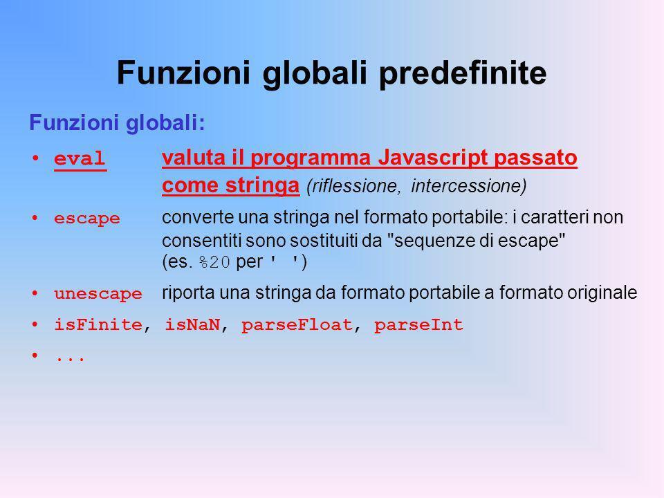Funzioni globali predefinite Funzioni globali: eval valuta il programma Javascript passato come stringa (riflessione, intercessione) escape converte una stringa nel formato portabile: i caratteri non consentiti sono sostituiti da sequenze di escape (es.