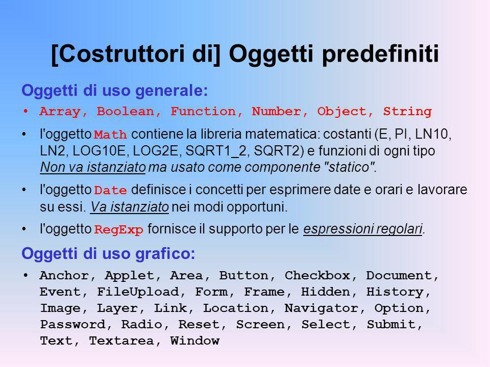 [Costruttori di] Oggetti predefiniti Oggetti di uso generale: Array, Boolean, Function, Number, Object, String l oggetto Math contiene la libreria matematica: costanti (E, PI, LN10, LN2, LOG10E, LOG2E, SQRT1_2, SQRT2) e funzioni di ogni tipo Non va istanziato ma usato come componente statico .