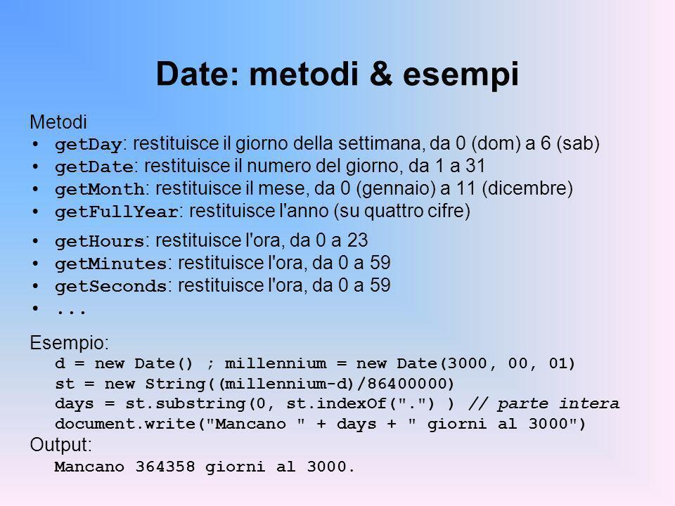 Date: metodi & esempi Metodi getDay : restituisce il giorno della settimana, da 0 (dom) a 6 (sab) getDate : restituisce il numero del giorno, da 1 a 31 getMonth : restituisce il mese, da 0 (gennaio) a 11 (dicembre) getFullYear : restituisce l anno (su quattro cifre) getHours : restituisce l ora, da 0 a 23 getMinutes : restituisce l ora, da 0 a 59 getSeconds : restituisce l ora, da 0 a 59...