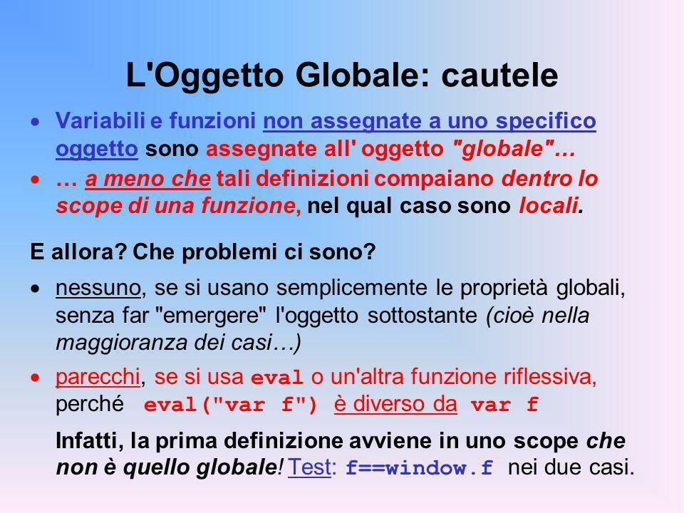 L Oggetto Globale: cautele Variabili e funzioni non assegnate a uno specifico oggetto sono assegnate all oggetto globale … … a meno che tali definizioni compaiano dentro lo scope di una funzione, nel qual caso sono locali.