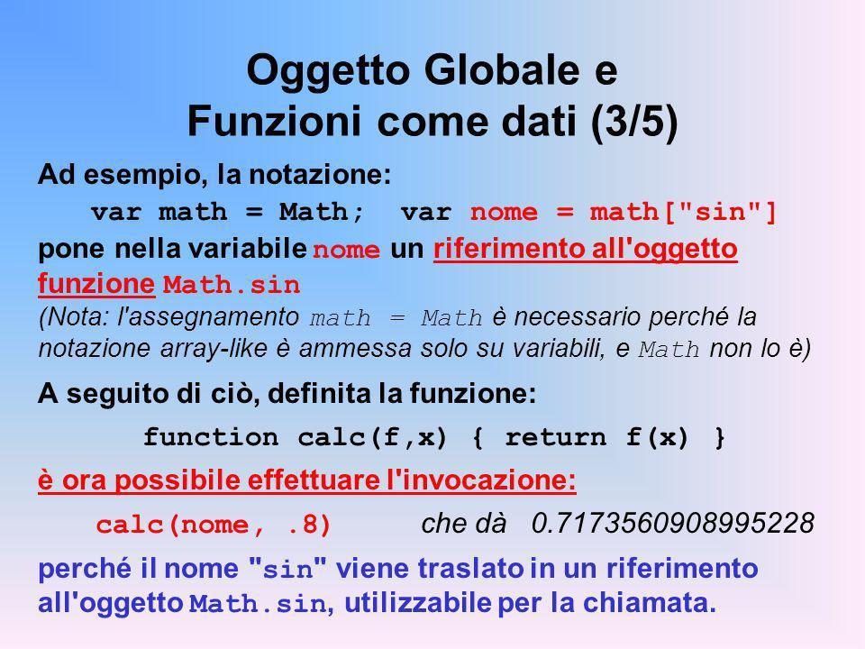 Oggetto Globale e Funzioni come dati (3/5) Ad esempio, la notazione: var math = Math; var nome = math[ sin ] pone nella variabile nome un riferimento all oggetto funzione Math.sin (Nota: l assegnamento math = Math è necessario perché la notazione array-like è ammessa solo su variabili, e Math non lo è) A seguito di ciò, definita la funzione: function calc(f,x) { return f(x) } è ora possibile effettuare l invocazione: calc(nome,.8) che dà 0.7173560908995228 perché il nome sin viene traslato in un riferimento all oggetto Math.sin, utilizzabile per la chiamata.