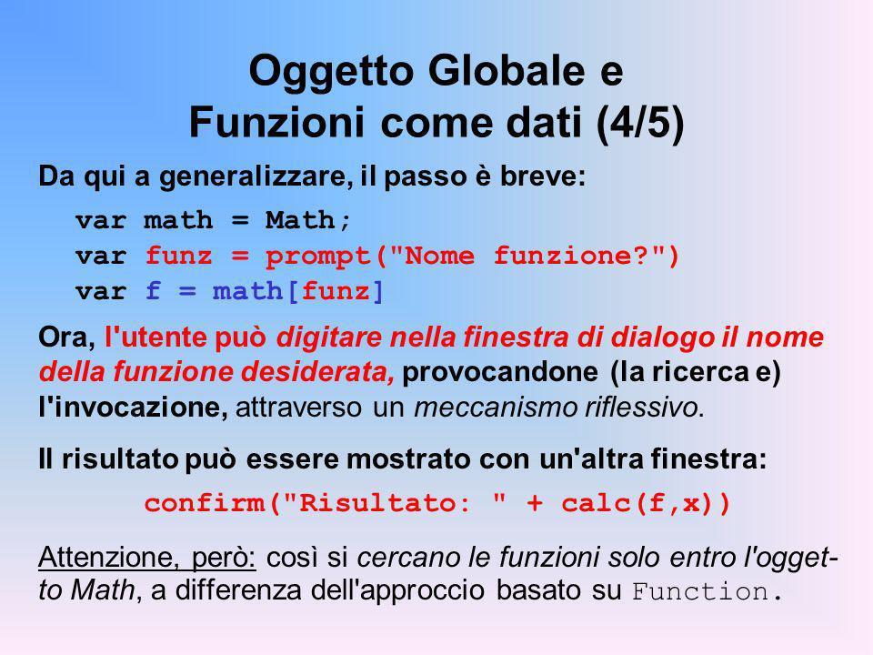 Oggetto Globale e Funzioni come dati (4/5) Da qui a generalizzare, il passo è breve: var math = Math; var funz = prompt(