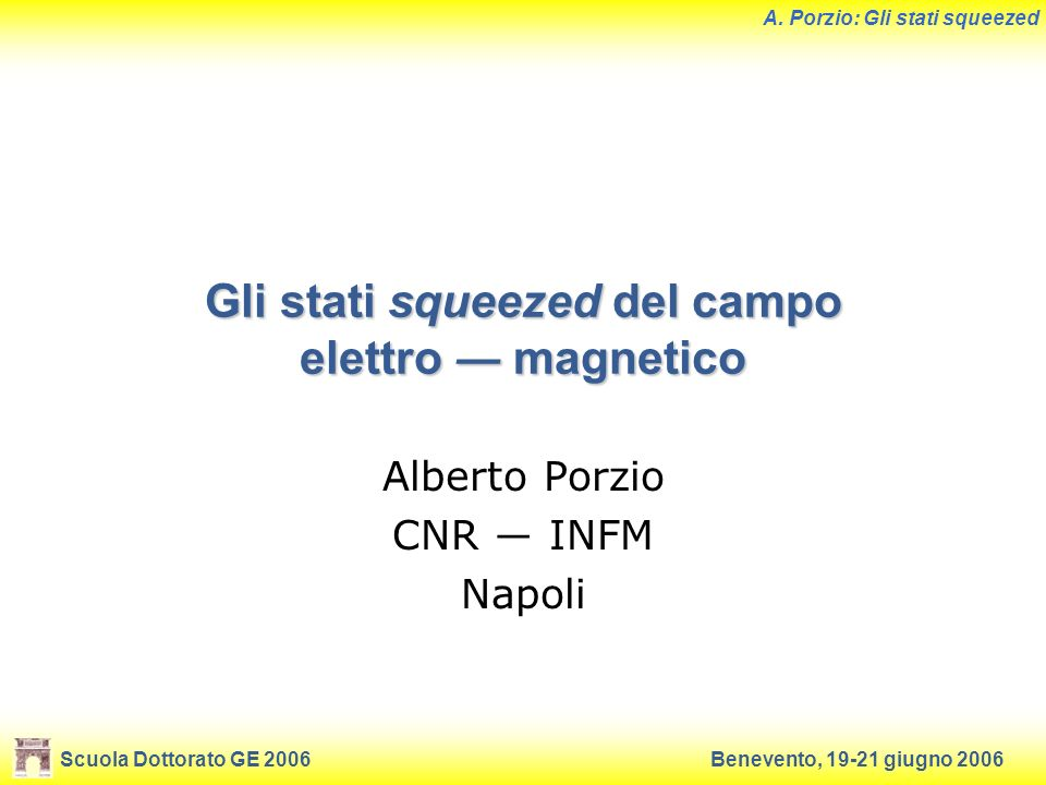 Scuola Dottorato GE 2006Benevento, 19-21 giugno 2006 A. Porzio: Gli stati squeezed Gli stati squeezed del campo elettro magnetico Alberto Porzio CNR I