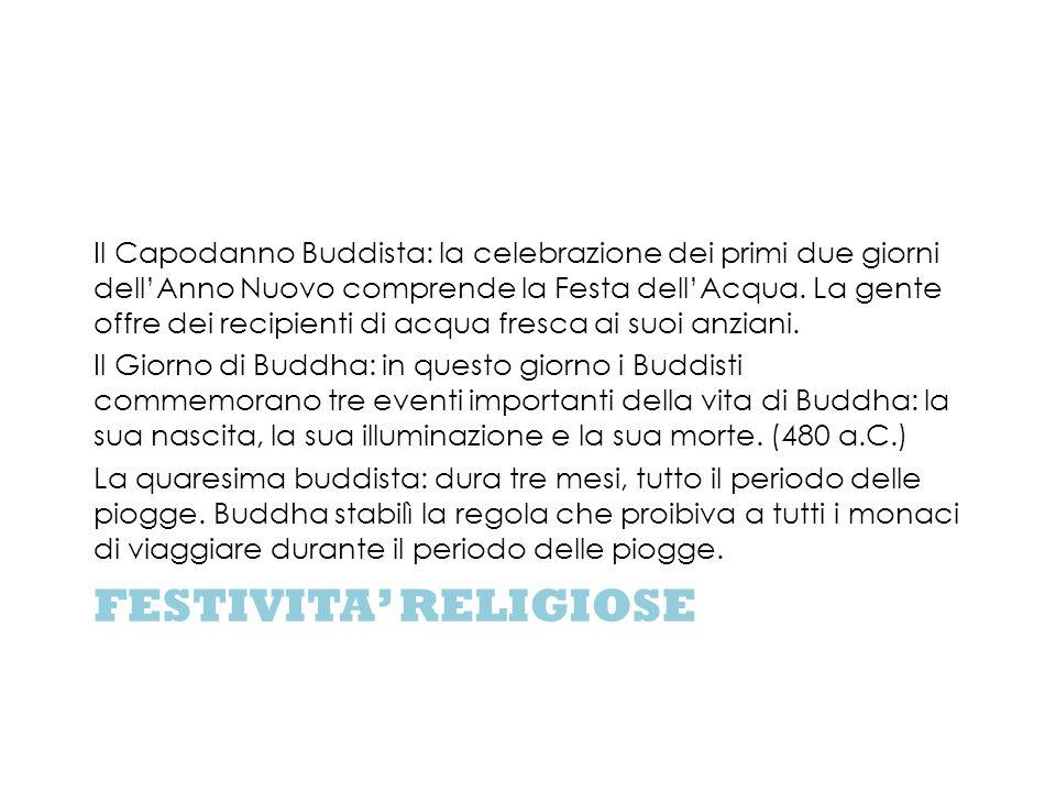 FESTIVITA RELIGIOSE Il Capodanno Buddista: la celebrazione dei primi due giorni dellAnno Nuovo comprende la Festa dellAcqua. La gente offre dei recipi