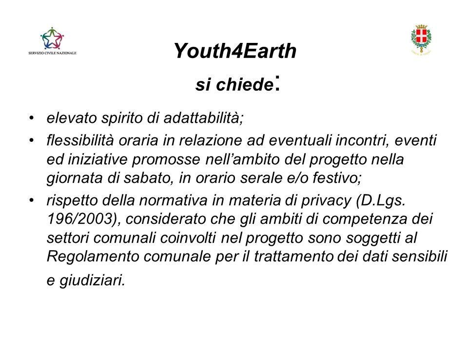 Youth4Earth si chiede : elevato spirito di adattabilità; flessibilità oraria in relazione ad eventuali incontri, eventi ed iniziative promosse nellambito del progetto nella giornata di sabato, in orario serale e/o festivo; rispetto della normativa in materia di privacy (D.Lgs.