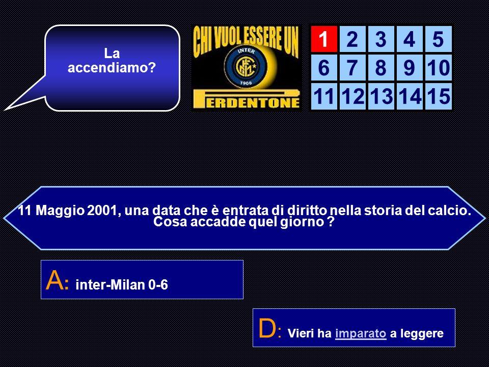 11 Maggio 2001, una data che è entrata di diritto nella storia del calcio. Cosa accadde quel giorno ? A : inter-Milan 0-6 B : inter-Milan 6-0 C : Rona