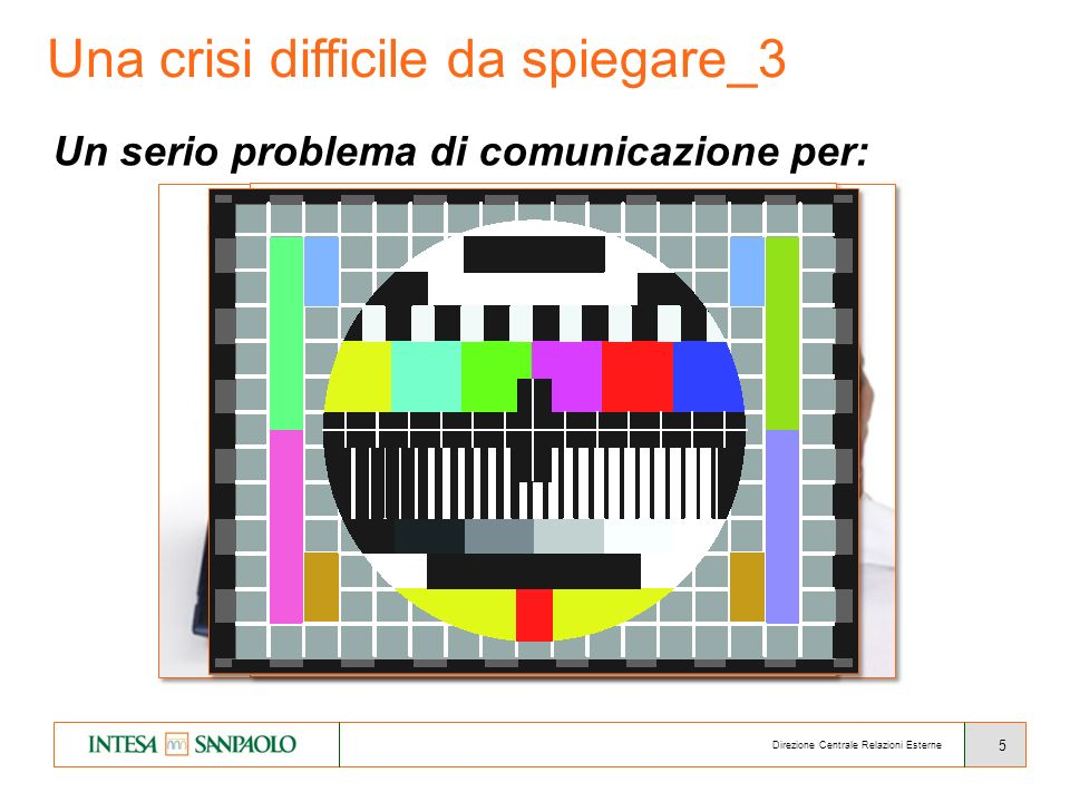 5 Una crisi difficile da spiegare_3 Un serio problema di comunicazione per: le banche e il mondo della finanza le istituzioni, i governi, le autorità di mercato i media e gli opinion leader Direzione Centrale Relazioni Esterne