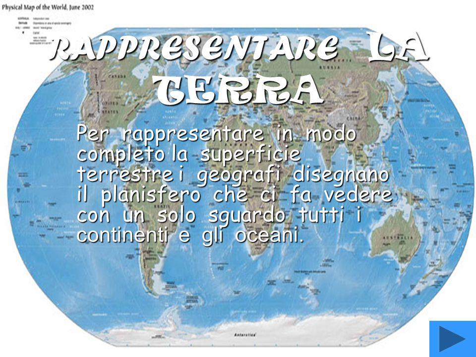 RAPPRESENTARE LA TERRA Per rappresentare in modo completo la superficie terrestre i geografi disegnano il planisfero che ci fa vedere con un solo sguardo tutti i continenti e gli oceani.